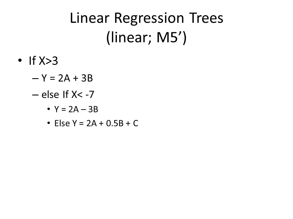 Linear Regression Trees (linear; M5') If X>3 – Y = 2A + 3B – else If X< -7 Y = 2A – 3B Else Y = 2A + 0.5B + C