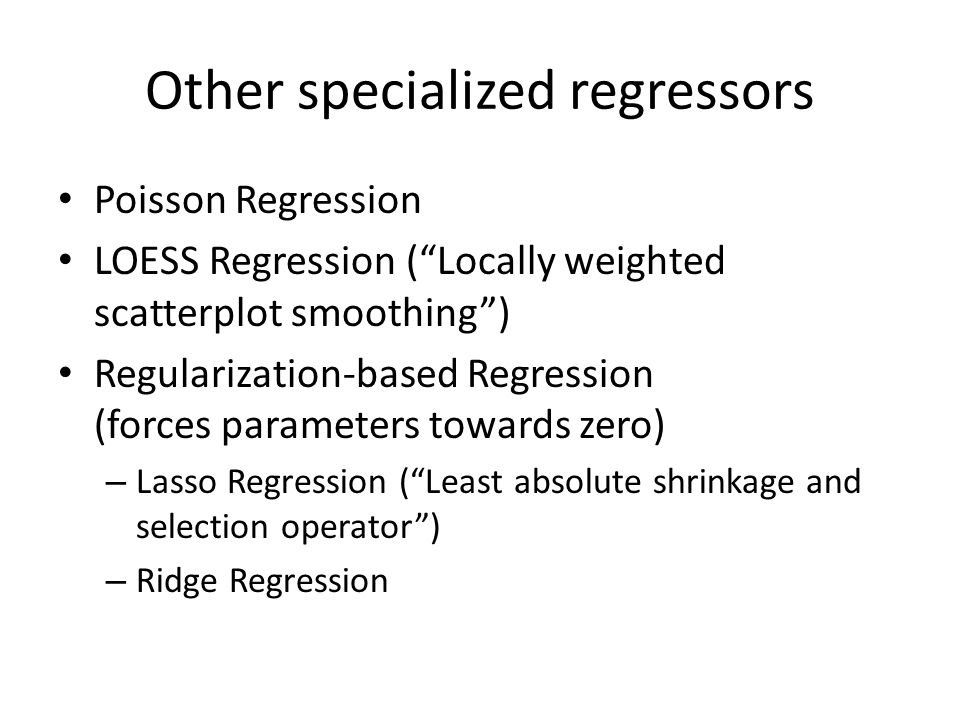 Other specialized regressors Poisson Regression LOESS Regression ( Locally weighted scatterplot smoothing ) Regularization-based Regression (forces parameters towards zero) – Lasso Regression ( Least absolute shrinkage and selection operator ) – Ridge Regression