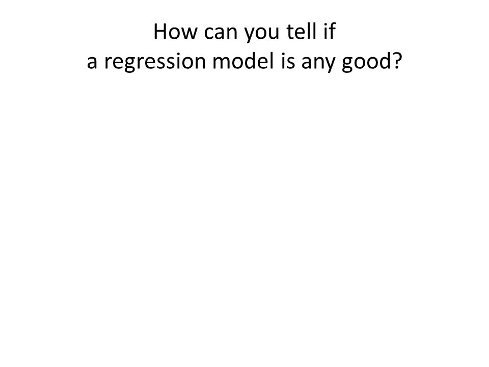 How can you tell if a regression model is any good?