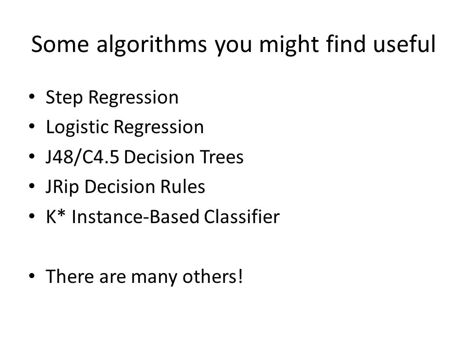 Some algorithms you might find useful Step Regression Logistic Regression J48/C4.5 Decision Trees JRip Decision Rules K* Instance-Based Classifier There are many others!