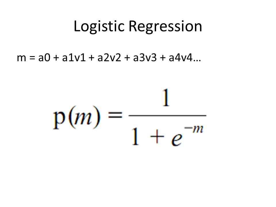 Logistic Regression m = a0 + a1v1 + a2v2 + a3v3 + a4v4…