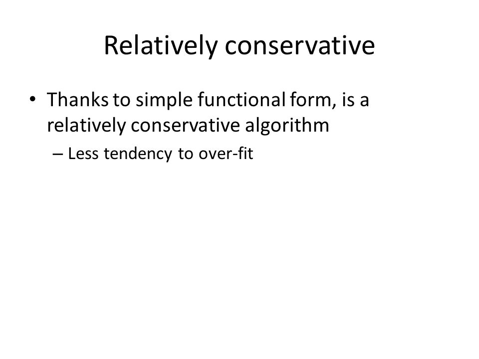 Relatively conservative Thanks to simple functional form, is a relatively conservative algorithm – Less tendency to over-fit