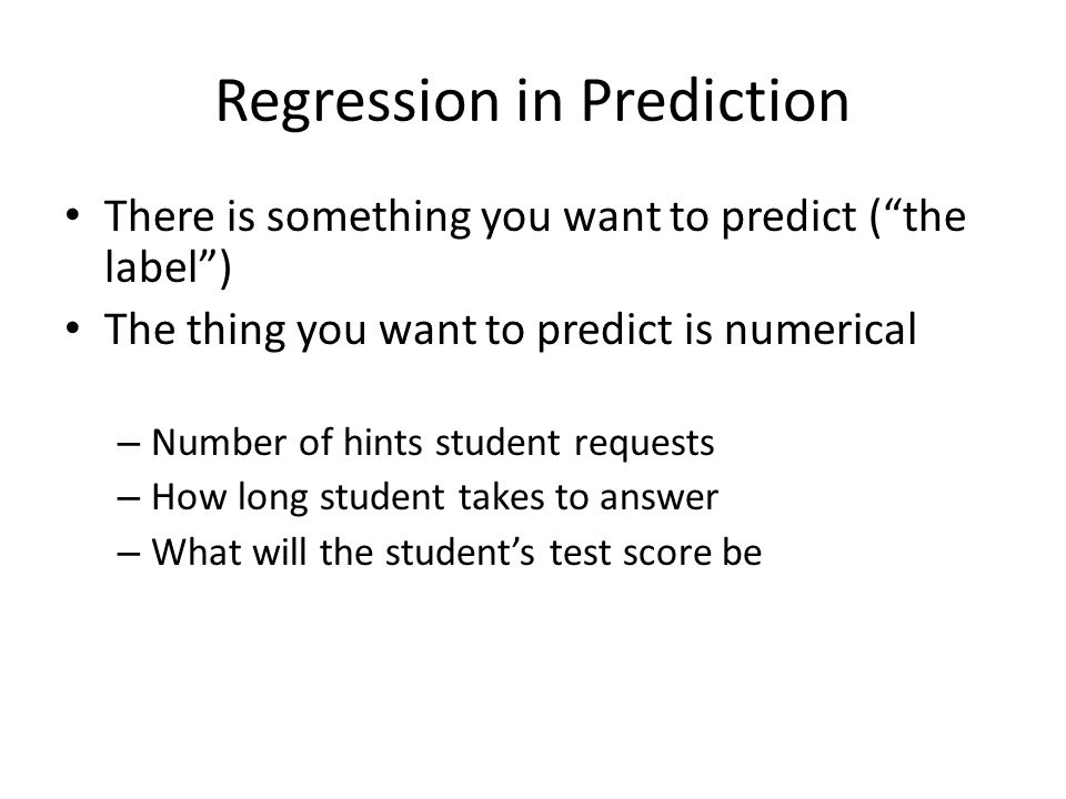 Regression in Prediction There is something you want to predict ( the label ) The thing you want to predict is numerical – Number of hints student requests – How long student takes to answer – What will the student's test score be