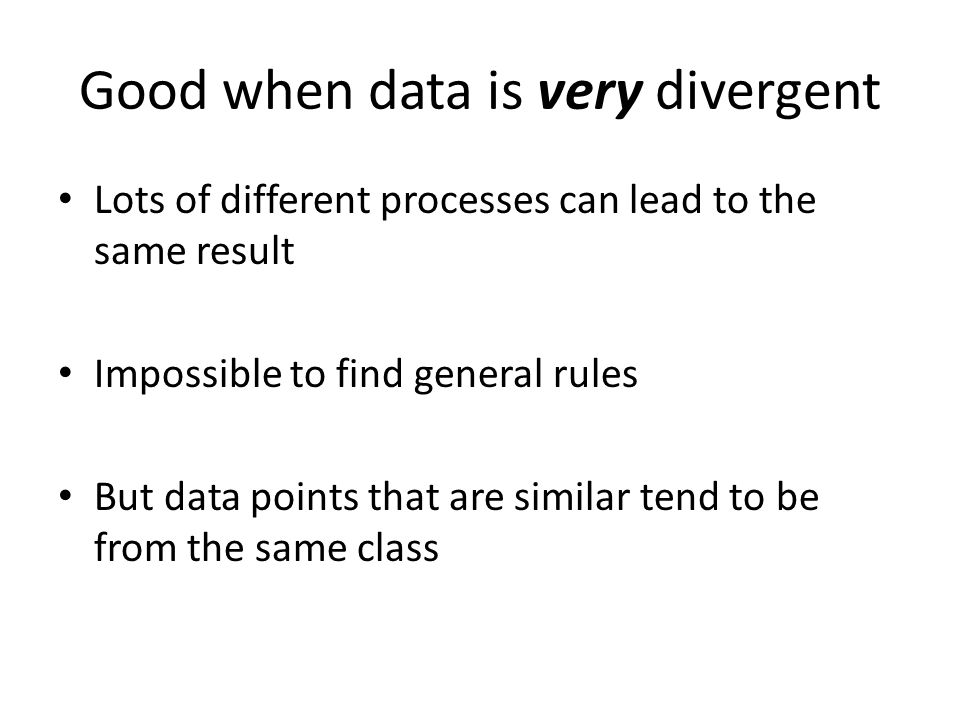 Good when data is very divergent Lots of different processes can lead to the same result Impossible to find general rules But data points that are similar tend to be from the same class