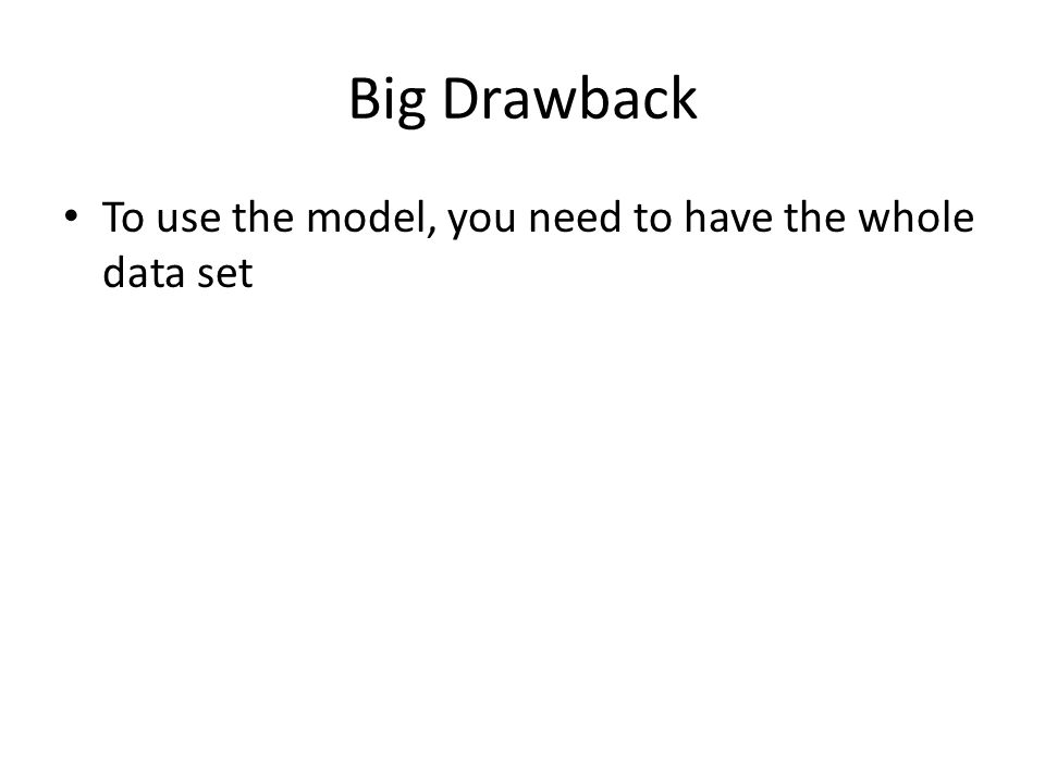 Big Drawback To use the model, you need to have the whole data set