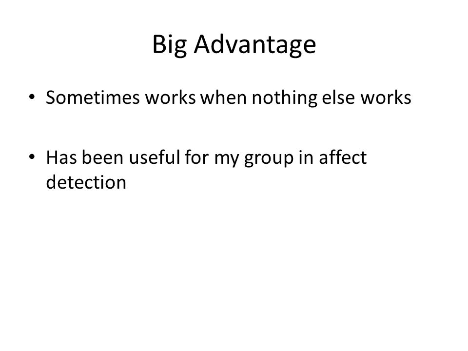 Big Advantage Sometimes works when nothing else works Has been useful for my group in affect detection