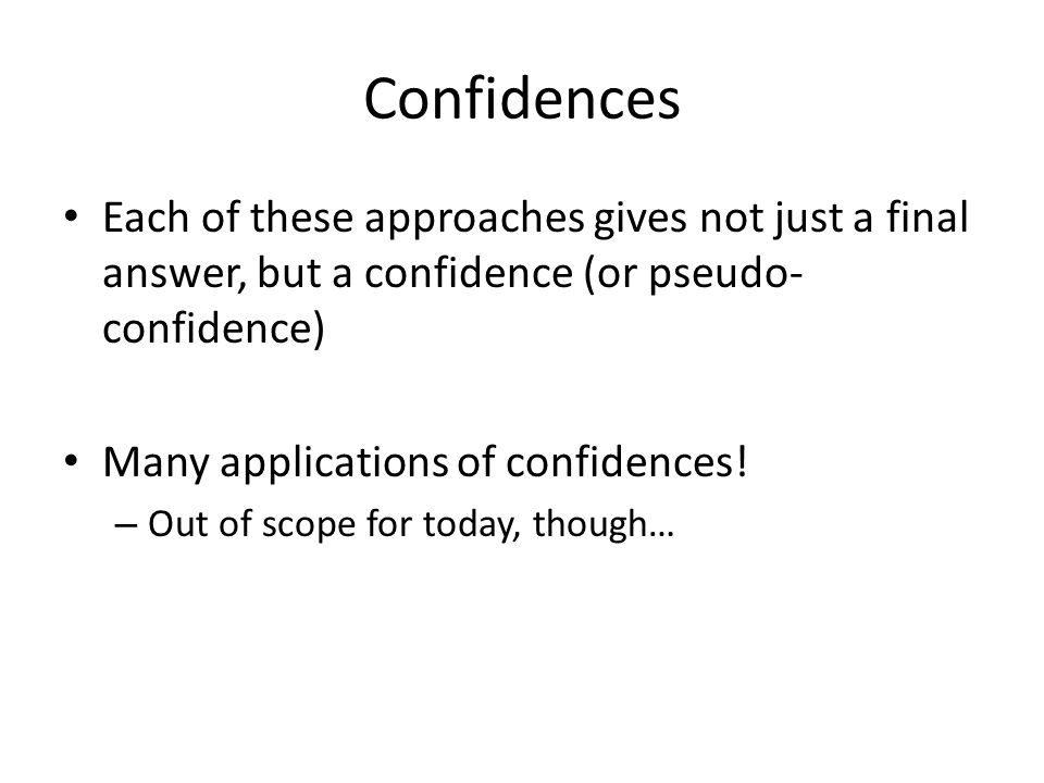 Confidences Each of these approaches gives not just a final answer, but a confidence (or pseudo- confidence) Many applications of confidences.