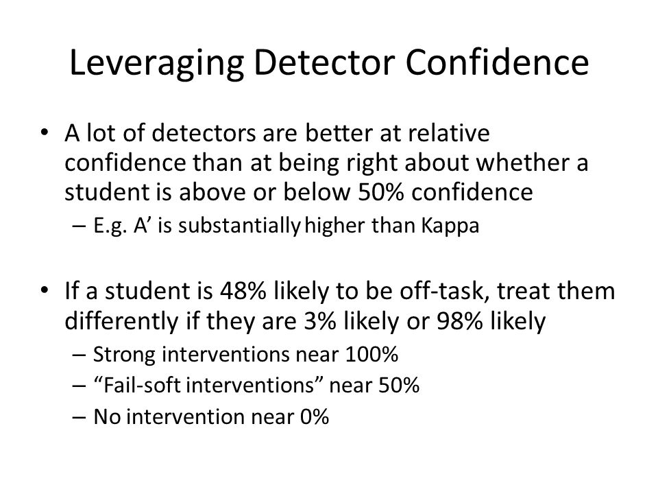 Leveraging Detector Confidence A lot of detectors are better at relative confidence than at being right about whether a student is above or below 50% confidence – E.g.