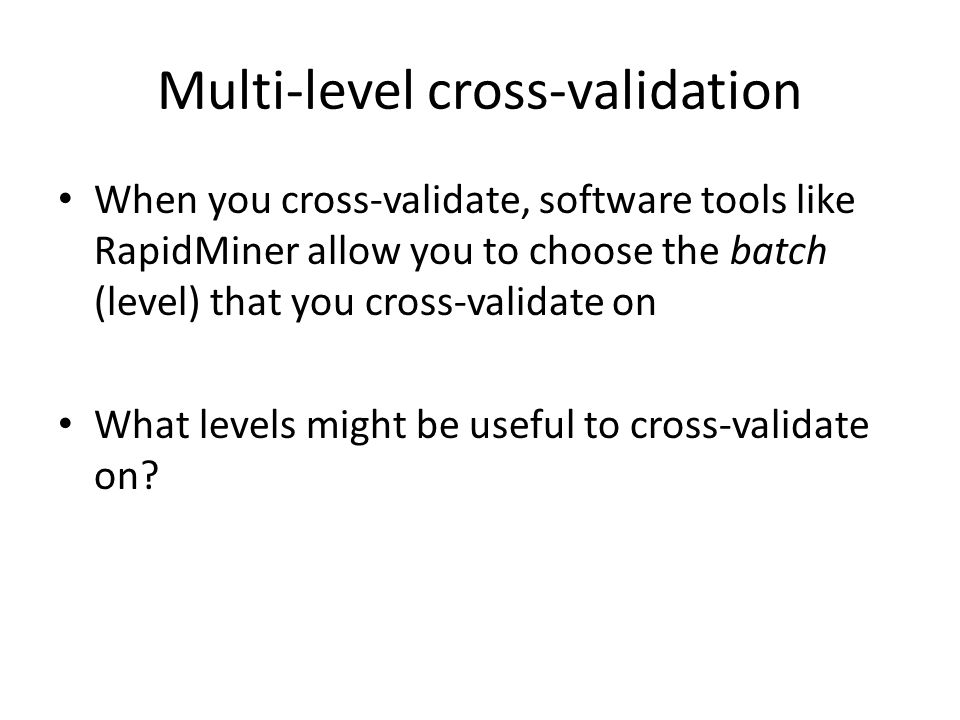 Multi-level cross-validation When you cross-validate, software tools like RapidMiner allow you to choose the batch (level) that you cross-validate on What levels might be useful to cross-validate on