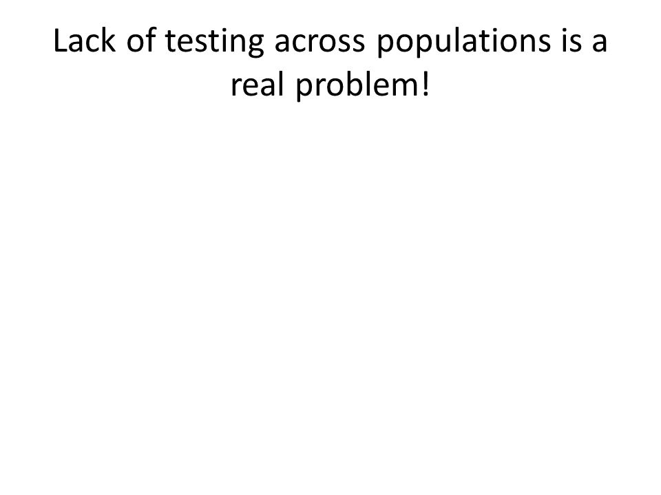 Lack of testing across populations is a real problem!