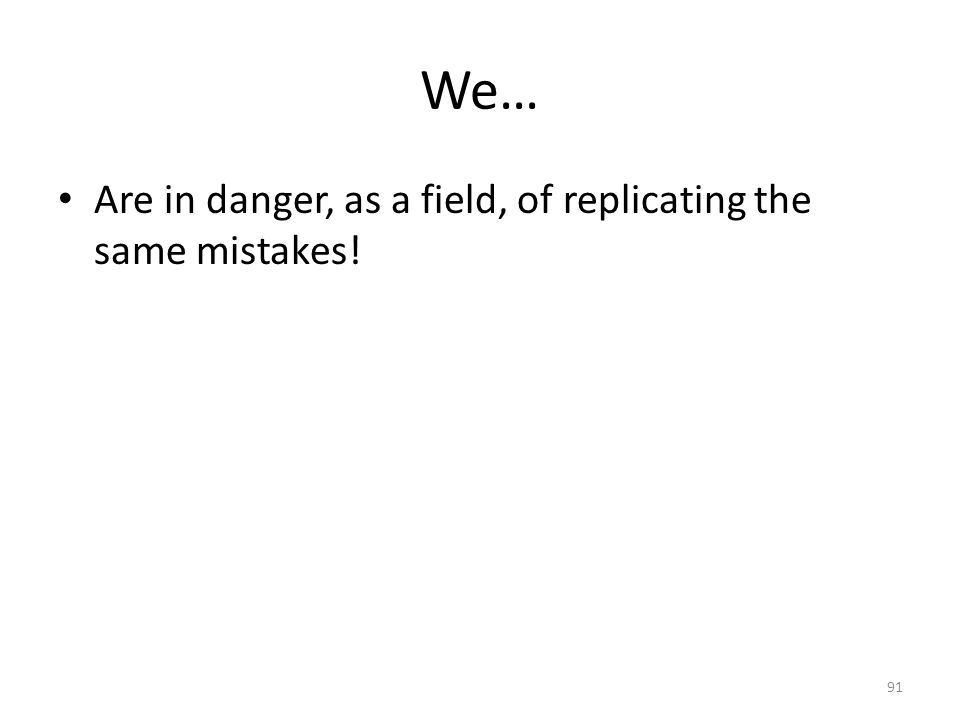 We… Are in danger, as a field, of replicating the same mistakes! 91