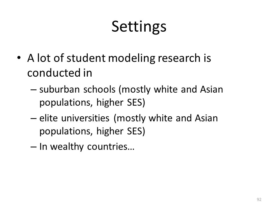 Settings A lot of student modeling research is conducted in – suburban schools (mostly white and Asian populations, higher SES) – elite universities (mostly white and Asian populations, higher SES) – In wealthy countries… 92