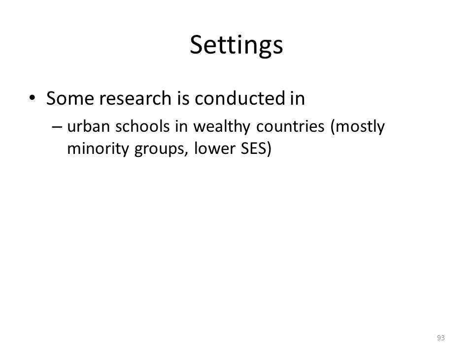 Settings Some research is conducted in – urban schools in wealthy countries (mostly minority groups, lower SES) 93
