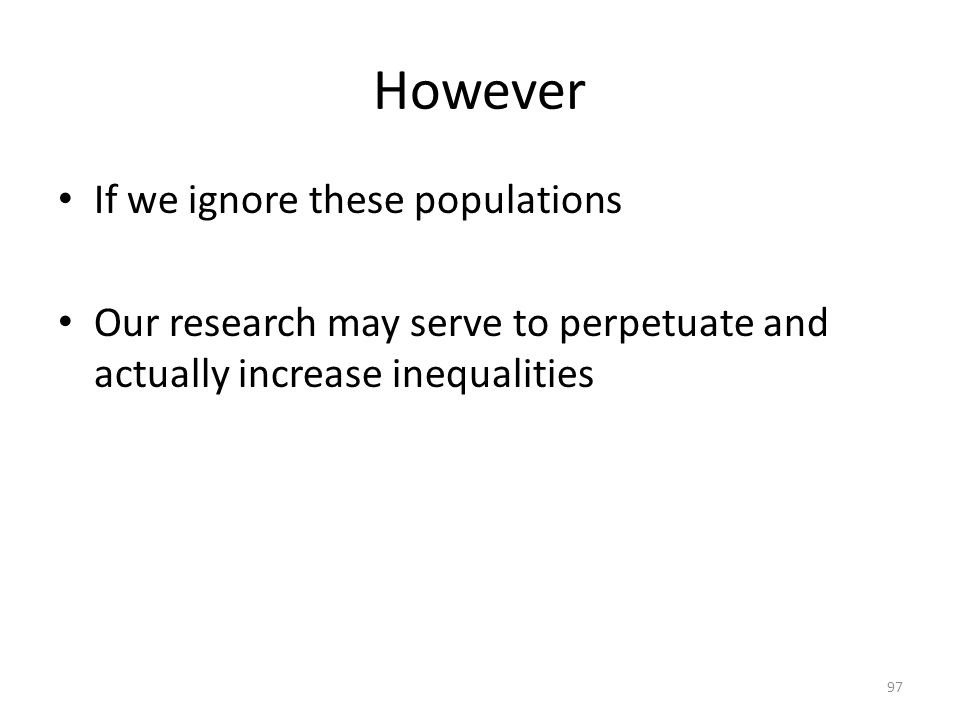 However If we ignore these populations Our research may serve to perpetuate and actually increase inequalities 97