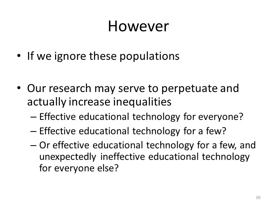 However If we ignore these populations Our research may serve to perpetuate and actually increase inequalities – Effective educational technology for everyone.