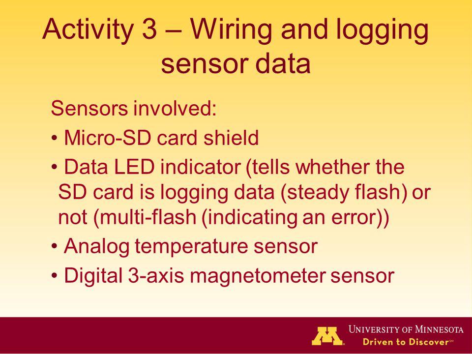 Activity 3 – Wiring and logging sensor data Sensors involved: Micro-SD card shield Data LED indicator (tells whether the SD card is logging data (steady flash) or not (multi-flash (indicating an error)) Analog temperature sensor Digital 3-axis magnetometer sensor