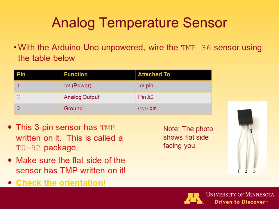 Analog Temperature Sensor With the Arduino Uno unpowered, wire the TMP 36 sensor using the table below PinFunctionAttached To 15V (Power) 5V pin 2 Analog Output Pin A2 3 Ground GND pin This 3-pin sensor has TMP written on it.