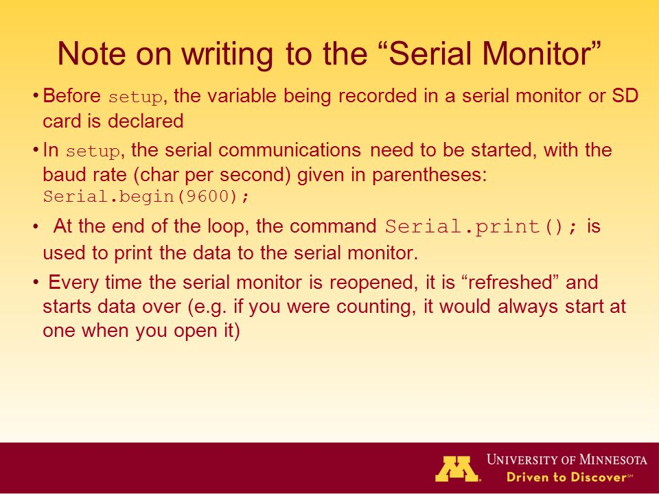 Note on writing to the Serial Monitor Before setup, the variable being recorded in a serial monitor or SD card is declared In setup, the serial communications need to be started, with the baud rate (char per second) given in parentheses: Serial.begin(9600); At the end of the loop, the command Serial.print(); is used to print the data to the serial monitor.