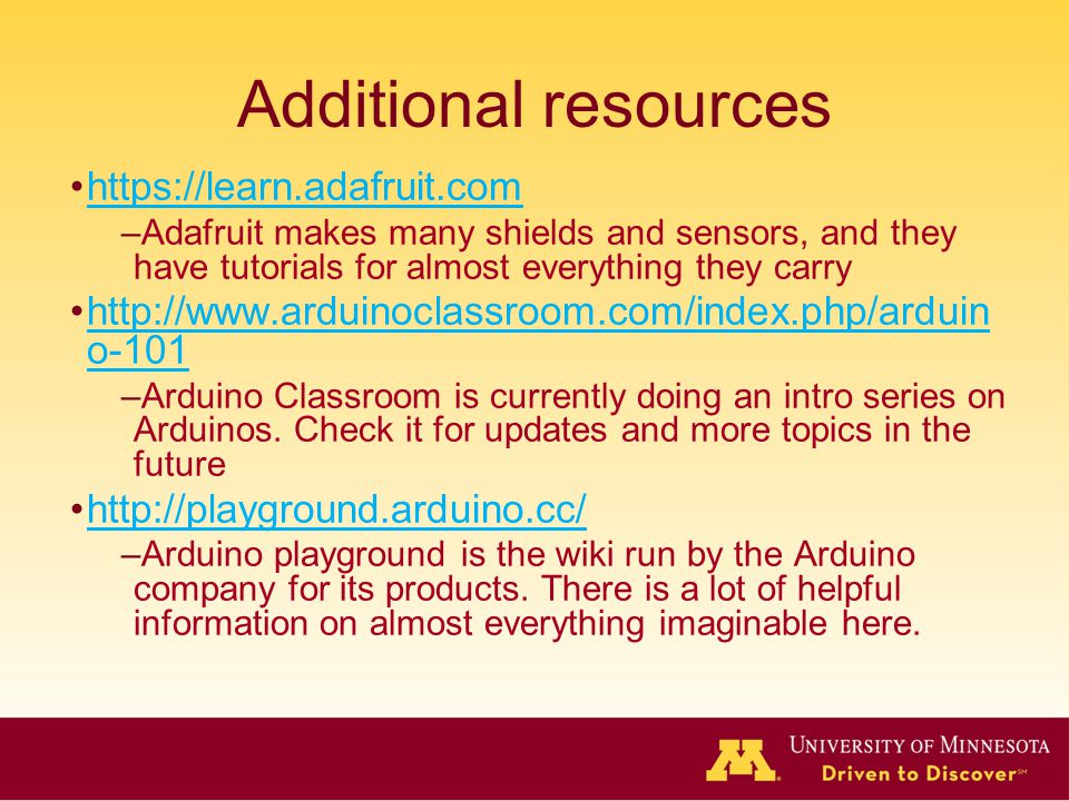 Additional resources https://learn.adafruit.com –Adafruit makes many shields and sensors, and they have tutorials for almost everything they carry http://www.arduinoclassroom.com/index.php/arduin o-101http://www.arduinoclassroom.com/index.php/arduin o-101 –Arduino Classroom is currently doing an intro series on Arduinos.