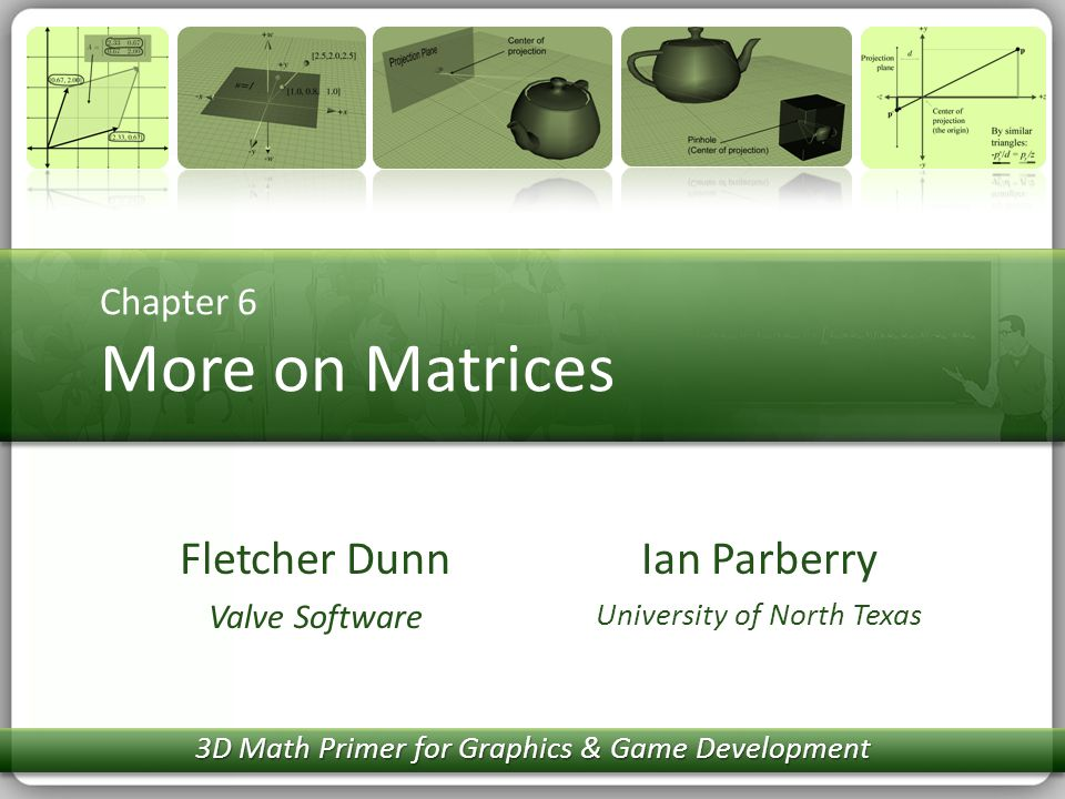 Chapter 6 More on Matrices Ian Parberry University of North Texas Fletcher Dunn Valve Software 3D Math Primer for Graphics & Game Development