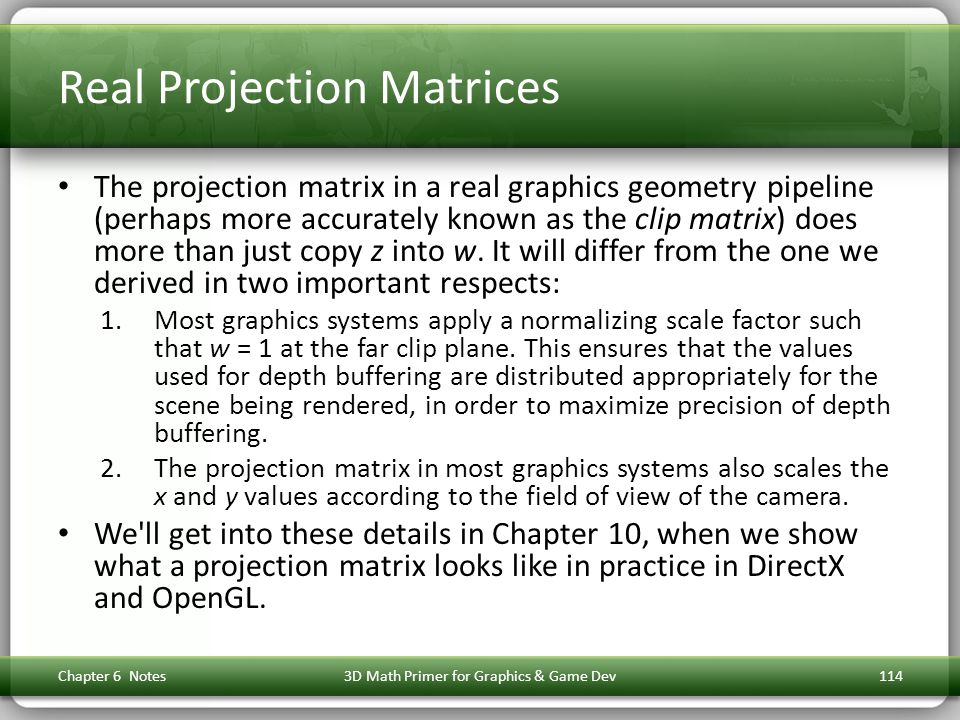 Real Projection Matrices The projection matrix in a real graphics geometry pipeline (perhaps more accurately known as the clip matrix) does more than