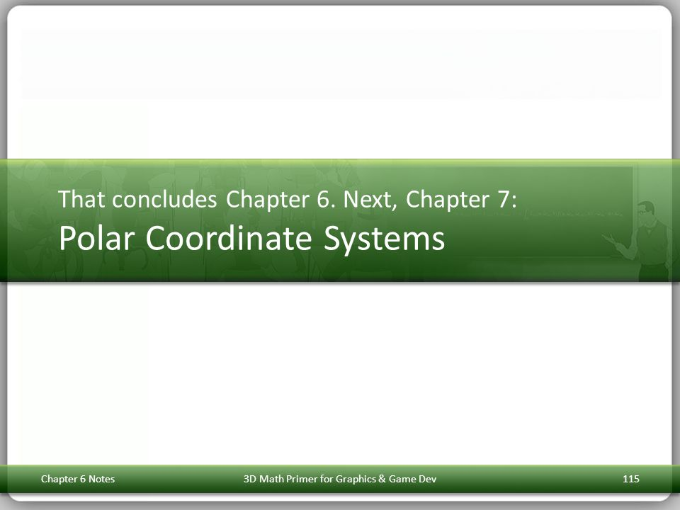 That concludes Chapter 6. Next, Chapter 7: Polar Coordinate Systems Chapter 6 Notes3D Math Primer for Graphics & Game Dev115
