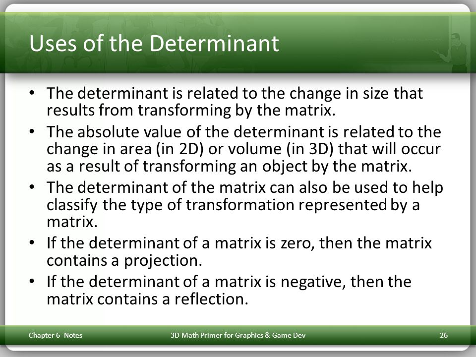 Uses of the Determinant The determinant is related to the change in size that results from transforming by the matrix. The absolute value of the deter