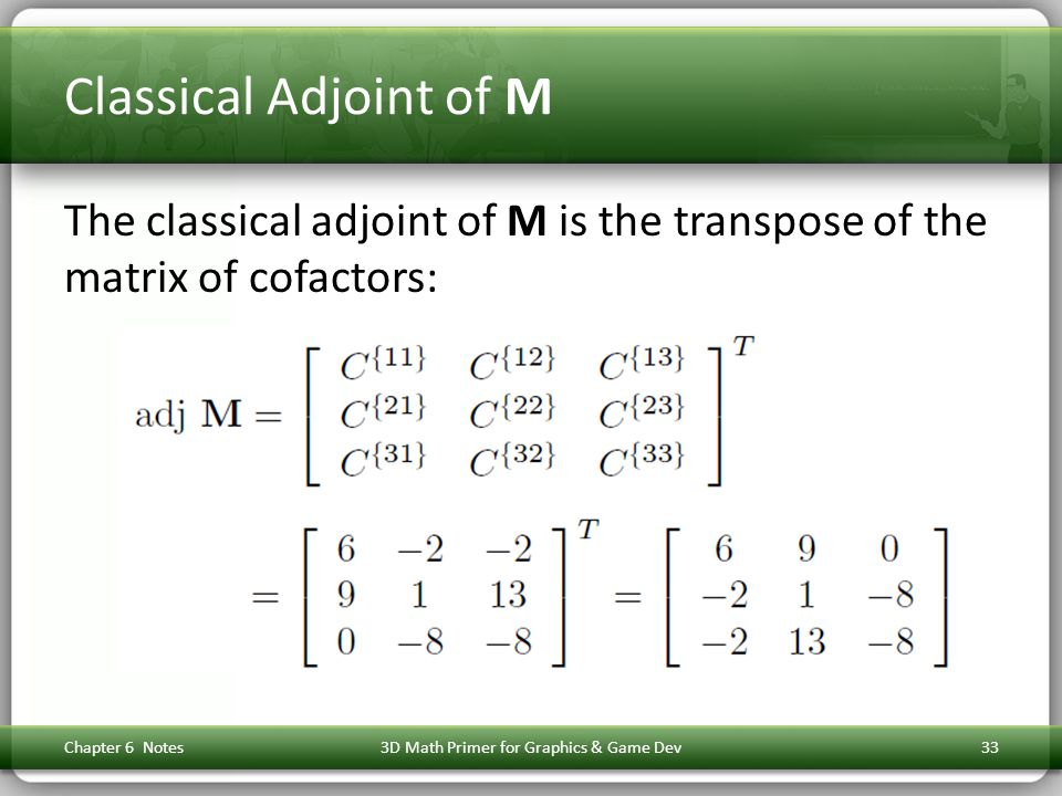 Classical Adjoint of M The classical adjoint of M is the transpose of the matrix of cofactors: Chapter 6 Notes3D Math Primer for Graphics & Game Dev33