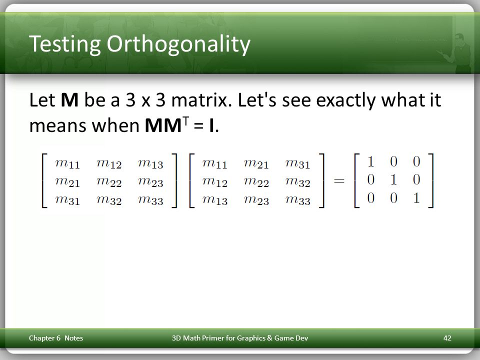 Testing Orthogonality Let M be a 3 x 3 matrix. Let's see exactly what it means when MM T = I. Chapter 6 Notes3D Math Primer for Graphics & Game Dev42