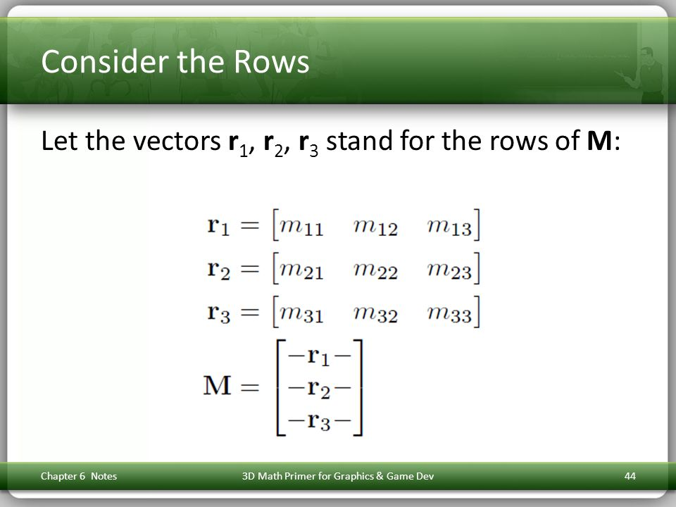 Consider the Rows Let the vectors r 1, r 2, r 3 stand for the rows of M: Chapter 6 Notes3D Math Primer for Graphics & Game Dev44