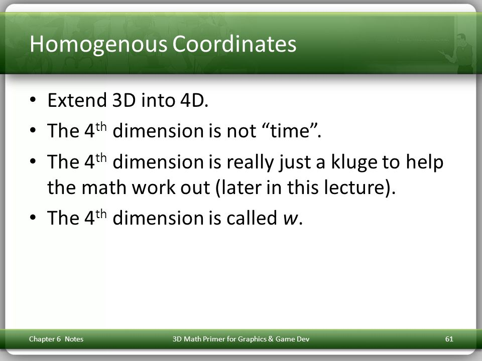 "Homogenous Coordinates Extend 3D into 4D. The 4 th dimension is not ""time"". The 4 th dimension is really just a kluge to help the math work out (later"