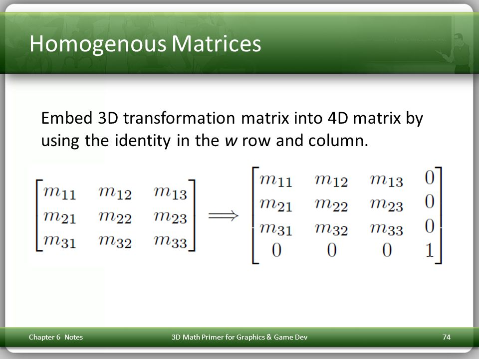 Homogenous Matrices Embed 3D transformation matrix into 4D matrix by using the identity in the w row and column. Chapter 6 Notes3D Math Primer for Gra