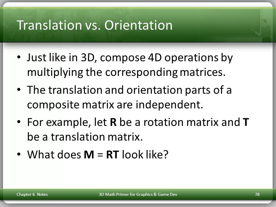 Translation vs. Orientation Just like in 3D, compose 4D operations by multiplying the corresponding matrices. The translation and orientation parts of