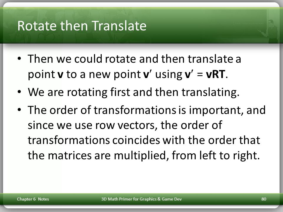 Rotate then Translate Then we could rotate and then translate a point v to a new point v using v = vRT. We are rotating first and then translating. Th