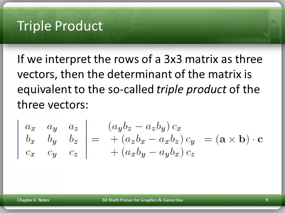 Triple Product If we interpret the rows of a 3x3 matrix as three vectors, then the determinant of the matrix is equivalent to the so-called triple pro