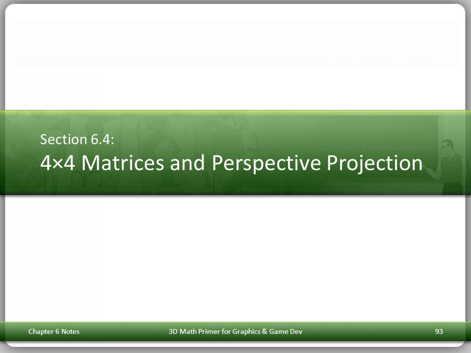 Section 6.4: 4×4 Matrices and Perspective Projection Chapter 6 Notes3D Math Primer for Graphics & Game Dev93