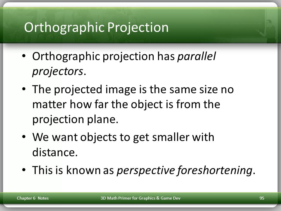 Orthographic Projection Orthographic projection has parallel projectors. The projected image is the same size no matter how far the object is from the