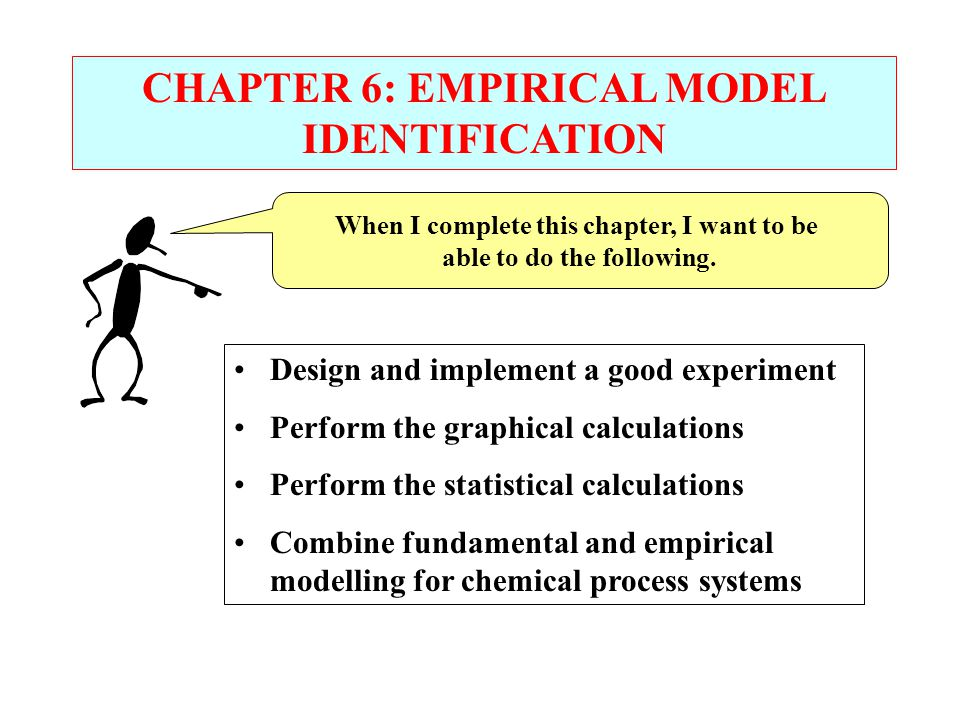 CHAPTER 6: EMPIRICAL MODEL IDENTIFICATION When I complete this chapter, I want to be able to do the following.