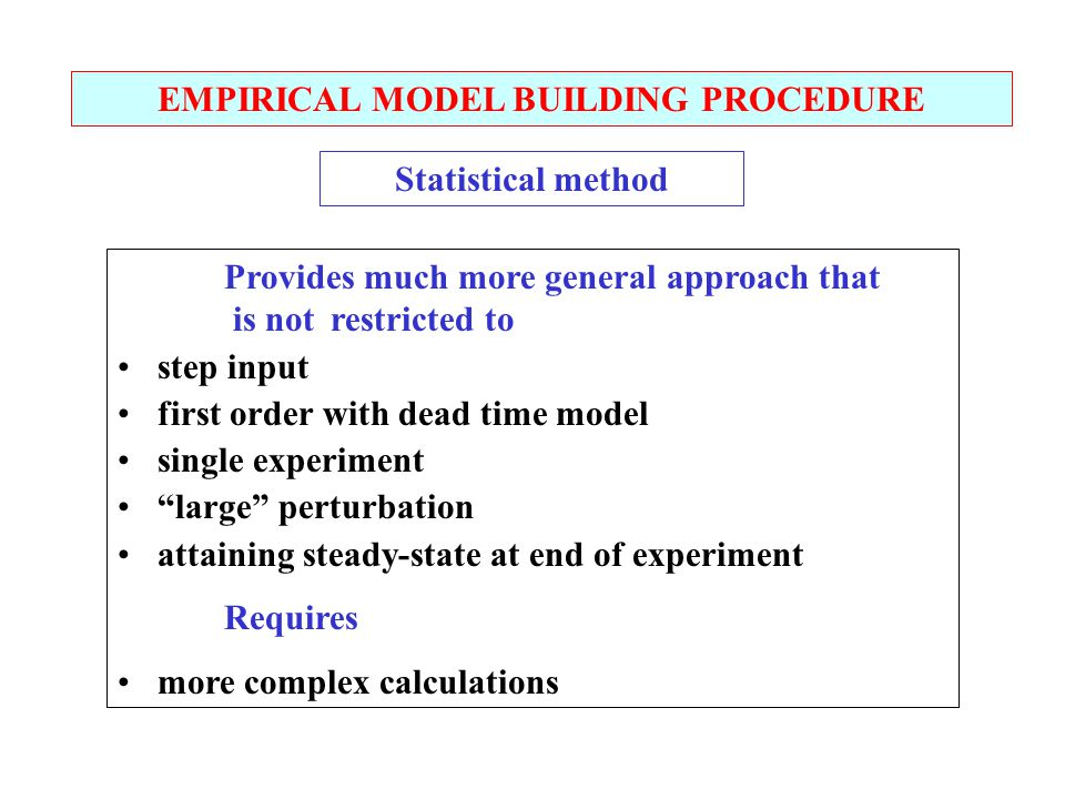 EMPIRICAL MODEL BUILDING PROCEDURE Statistical method Provides much more general approach that is not restricted to step input first order with dead time model single experiment large perturbation attaining steady-state at end of experiment Requires more complex calculations