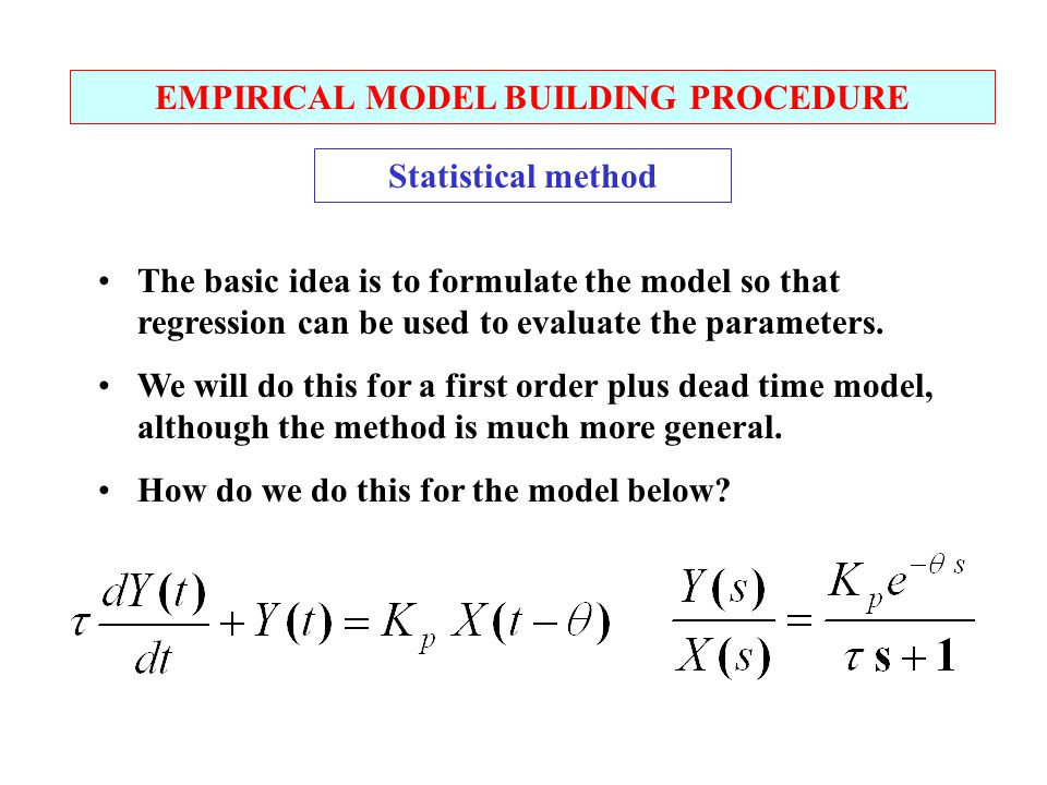 EMPIRICAL MODEL BUILDING PROCEDURE Statistical method The basic idea is to formulate the model so that regression can be used to evaluate the parameters.