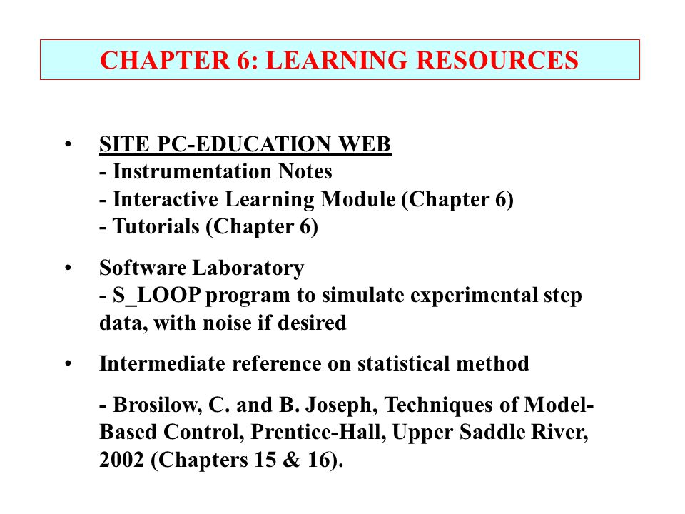 CHAPTER 6: LEARNING RESOURCES SITE PC-EDUCATION WEB - Instrumentation Notes - Interactive Learning Module (Chapter 6) - Tutorials (Chapter 6) Software Laboratory - S_LOOP program to simulate experimental step data, with noise if desired Intermediate reference on statistical method - Brosilow, C.