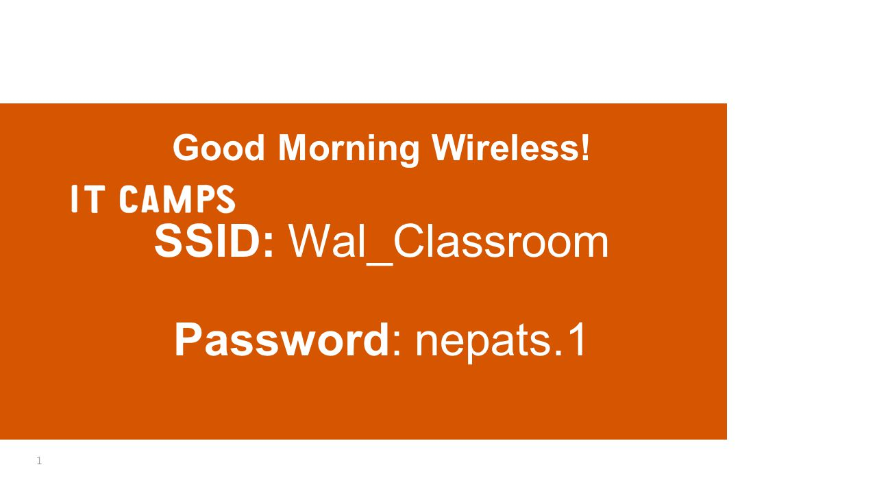 Good Morning Wireless! SSID: Wal_Classroom Password: nepats.1 1