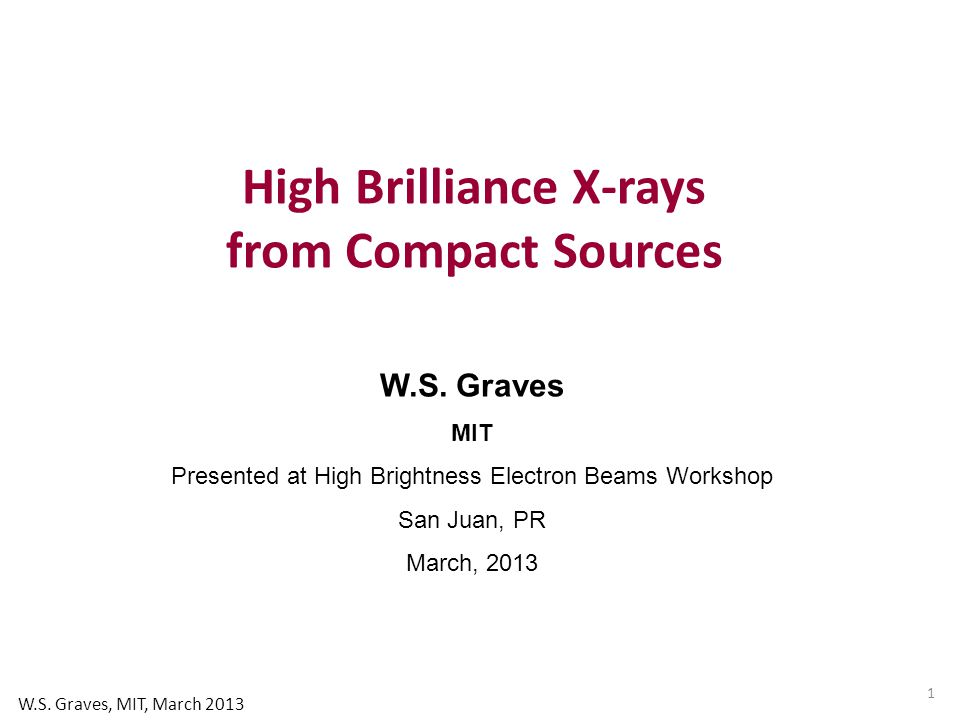 W.S. Graves MIT Presented at High Brightness Electron Beams Workshop San Juan, PR March, 2013 High Brilliance X-rays from Compact Sources 1 W.S. Grave