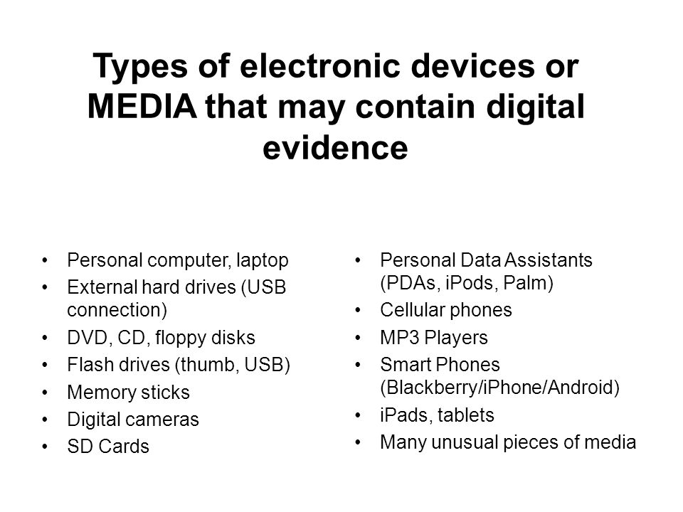Types of electronic devices or MEDIA that may contain digital evidence Personal computer, laptop External hard drives (USB connection) DVD, CD, floppy