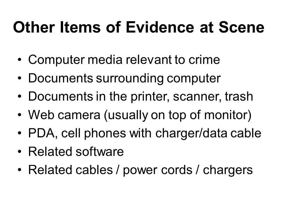 Other Items of Evidence at Scene Computer media relevant to crime Documents surrounding computer Documents in the printer, scanner, trash Web camera (