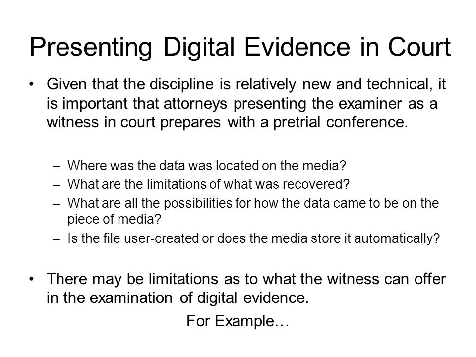 Presenting Digital Evidence in Court Given that the discipline is relatively new and technical, it is important that attorneys presenting the examiner