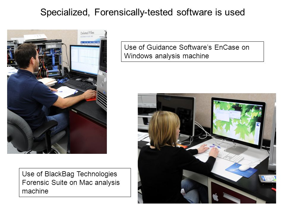 Use of Guidance Software's EnCase on Windows analysis machine Use of BlackBag Technologies Forensic Suite on Mac analysis machine Specialized, Forensi