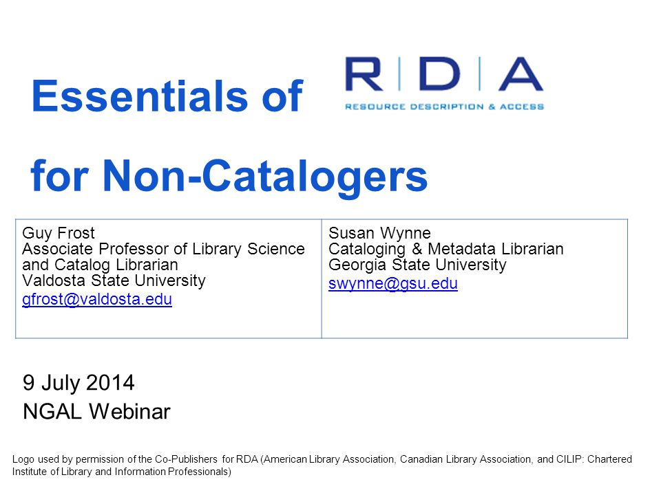 Essentials of for Non-Catalogers 9 July 2014 NGAL Webinar Logo used by permission of the Co-Publishers for RDA (American Library Association, Canadian Library Association, and CILIP: Chartered Institute of Library and Information Professionals) Guy Frost Associate Professor of Library Science and Catalog Librarian Valdosta State University gfrost@valdosta.edu Susan Wynne Cataloging & Metadata Librarian Georgia State University swynne@gsu.edu