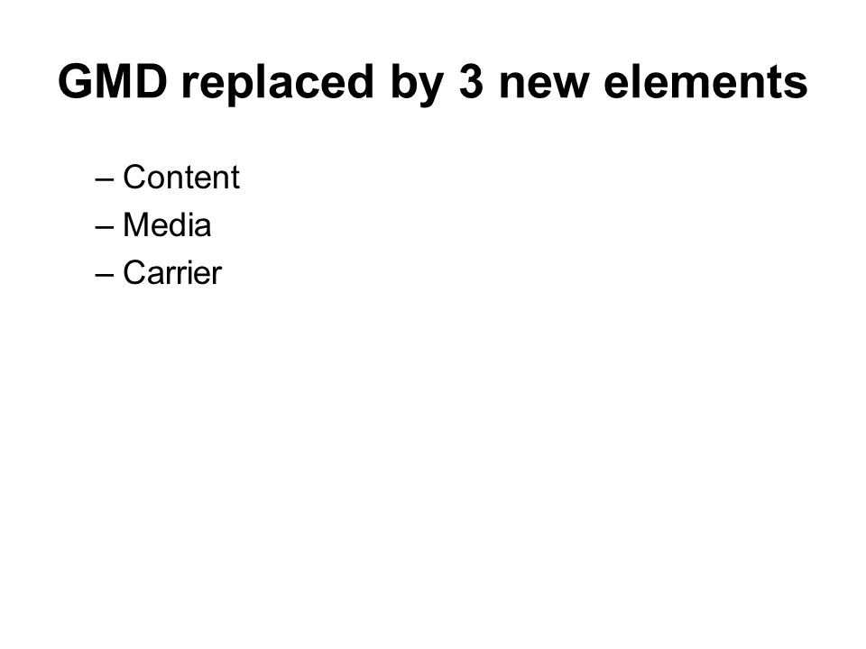 GMD replaced by 3 new elements –Content –Media –Carrier