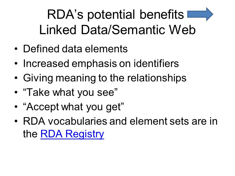 RDA's potential benefits Linked Data/Semantic Web Defined data elements Increased emphasis on identifiers Giving meaning to the relationships Take what you see Accept what you get RDA vocabularies and element sets are in the RDA RegistryRDA Registry